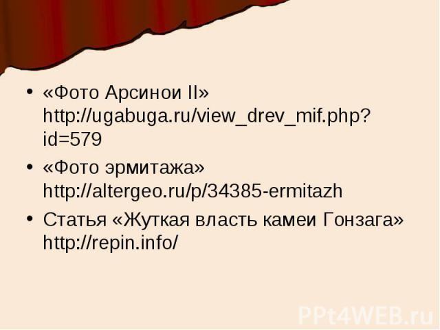 «Фото Арсинои II» http://ugabuga.ru/view_drev_mif.php?id=579«Фото эрмитажа» http://altergeo.ru/p/34385-ermitazhСтатья «Жуткая власть камеи Гонзага» http://repin.info/