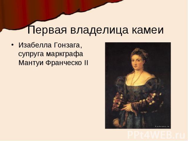 Первая владелица камеиИзабелла Гонзага, супруга маркграфа Мантуи Франческо II