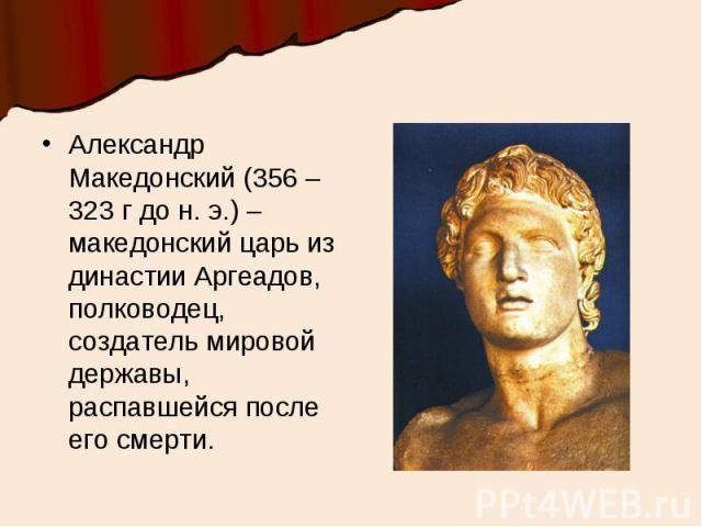 Александр Македонский (356 – 323 г до н. э.) – македонский царь из династии Аргеадов, полководец, создатель мировой державы, распавшейся после его смерти.