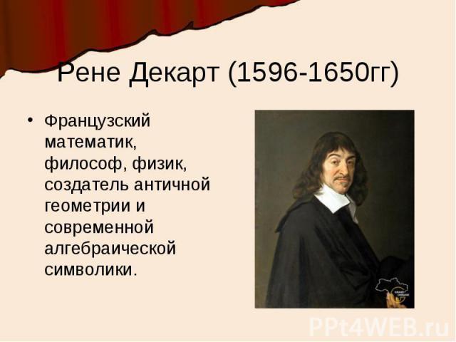 Рене Декарт (1596-1650гг)Французский математик, философ, физик, создатель античной геометрии и современной алгебраической символики.