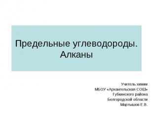 Предельные углеводороды. Алканы Учитель химии МБОУ «Архангельская СОШ» Губкинско
