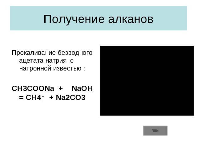 Получение алкановПрокаливание безводного ацетата натрия с натронной известью :CH3COONa + NaOH = CH4↑ + Na2CO3