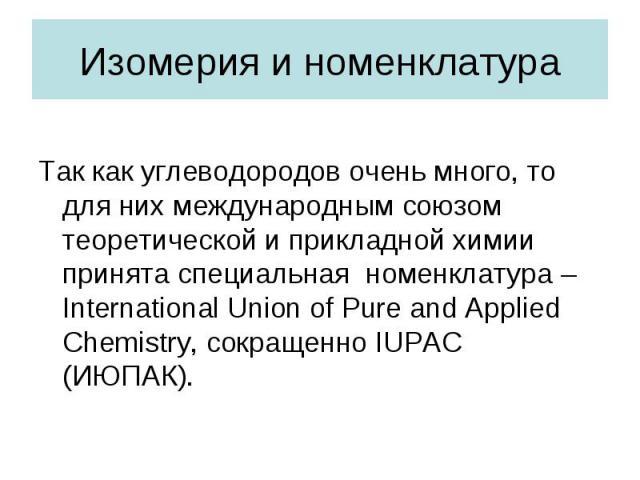 Изомерия и номенклатураТак как углеводородов очень много, то для них международным союзом теоретической и прикладной химии принята специальная номенклатура – International Union of Pure and Applied Chemistry, сокращенно IUPAC (ИЮПАК).