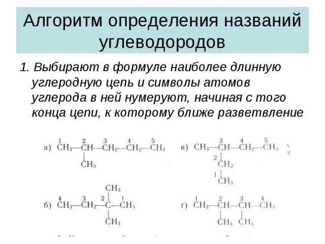 Алгоритм определения названий углеводородов1. Выбирают в формуле наиболее длинную углеродную цепь и символы атомов углерода в ней нумеруют, начиная с того конца цепи, к которому ближе разветвление
