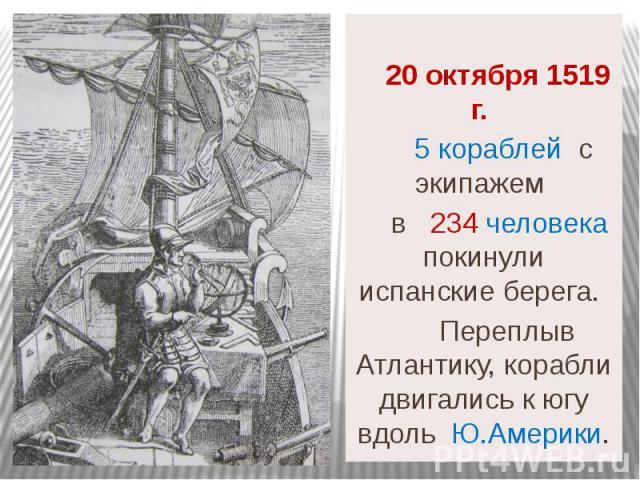 20 октября 1519 г. 5 кораблей с экипажем в 234 человека покинули испанские берега. Переплыв Атлантику, корабли двигались к югу вдоль Ю.Америки.
