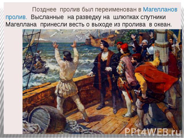 Позднее пролив был переименован в Магелланов пролив. Высланные на разведку на шлюпках спутники Магеллана принесли весть о выходе из пролива в океан.