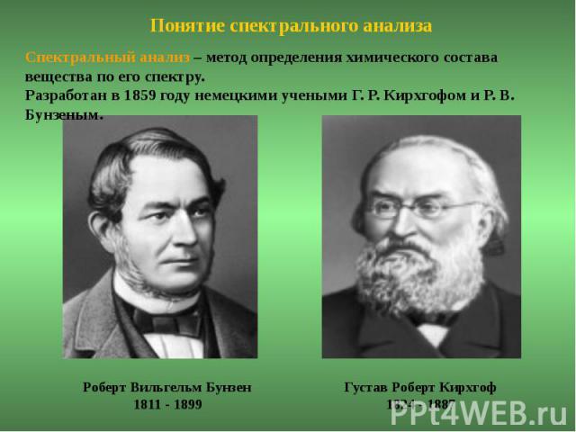 Понятие спектрального анализаСпектральный анализ – метод определения химического состава вещества по его спектру. Разработан в 1859 году немецкими учеными Г. Р. Кирхгофом и Р. В. Бунзеным.