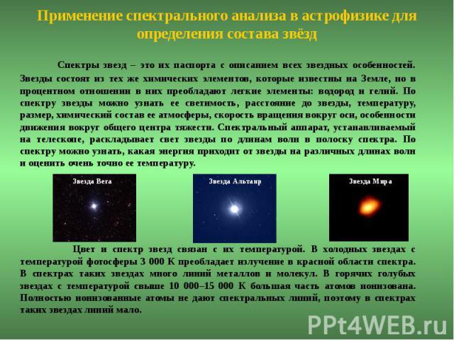 Применение спектрального анализа в астрофизике для определения состава звёзд Спектры звезд – это их паспорта с описанием всех звездных особенностей. Звезды состоят из тех же химических элементов, которые известны на Земле, но в процентном отношении …