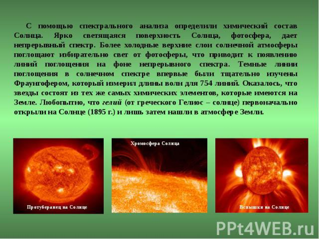 С помощью спектрального анализа определили химический состав Солнца. Ярко светящаяся поверхность Солнца, фотосфера, дает непрерывный спектр. Более холодные верхние слои солнечной атмосферы поглощают избирательно свет от фотосферы, что приводит к поя…