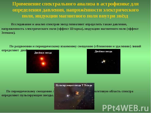 Применение спектрального анализа в астрофизике для определения давления, напряжённости электрического поля, индукции магнитного поля внутри звёзд Исследование и анализ спектров звезд позволяют определить также давление, напряженность электрического …