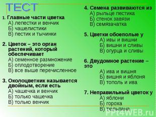 1. Главные части цветкаА) лепестки и венчикБ) чашелистикиВ) пестик и тычинки2. Ц