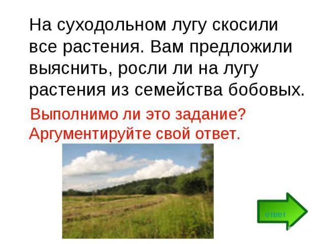 На суходольном лугу скосили все растения. Вам предложили выяснить, росли ли на лугу растения из семейства бобовых. Выполнимо ли это задание? Аргументируйте свой ответ.