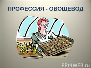 ПРОФЕССИЯ - ОВОЩЕВОД