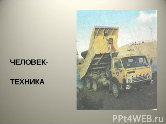 ЧЕЛОВЕК- ТЕХНИКА