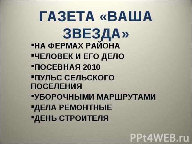 ГАЗЕТА «ВАША ЗВЕЗДА»НА ФЕРМАХ РАЙОНАЧЕЛОВЕК И ЕГО ДЕЛОПОСЕВНАЯ 2010ПУЛЬС СЕЛЬСКОГО ПОСЕЛЕНИЯУБОРОЧНЫМИ МАРШРУТАМИДЕЛА РЕМОНТНЫЕДЕНЬ СТРОИТЕЛЯ