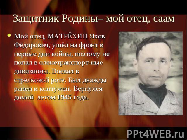 Защитник Родины– мой отец, саам Мой отец, МАТРЁХИН Яков Фёдорович, ушёл на фронт в первые дни войны, поэтому не попал в оленетранспорт-ные дивизионы. Воевал в стрелковой роте. Был дважды ранен и контужен. Вернулся домой летом 1945 года.