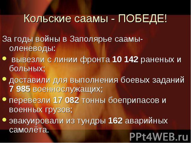 Кольские саамы - ПОБЕДЕ! За годы войны в Заполярье саамы-оленеводы: вывезли с линии фронта 10 142 раненых и больных; доставили для выполнения боевых заданий 7 985 военнослужащих; перевезли 17 082 тонны боеприпасов и военных грузов;эвакуировали из ту…