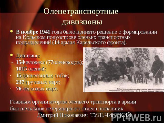Оленетранспортные дивизионыВ ноябре 1941 года было принято решение о формировании на Кольском полуострове оленьих транспортных подразделений (14 армия Карельского фронта). Дивизион: - 154человека (77оленеводов);1015 оленей;15 оленегонных собак;237 г…