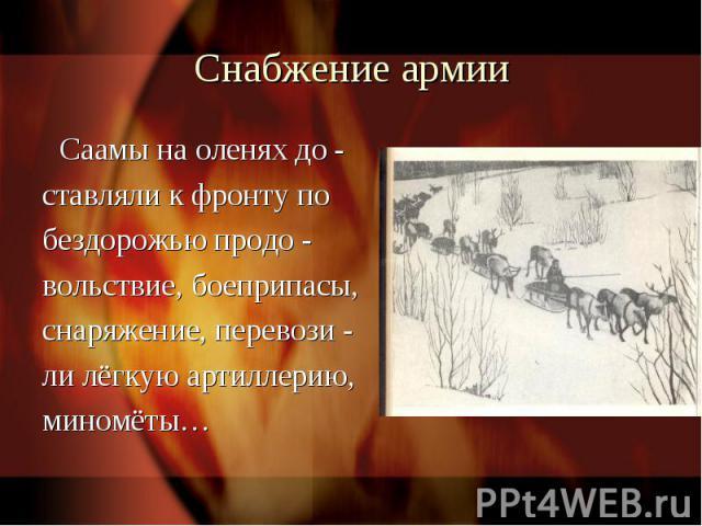Снабжение армии Саамы на оленях до -ставляли к фронту побездорожью продо -вольствие, боеприпасы,снаряжение, перевози -ли лёгкую артиллерию,миномёты…