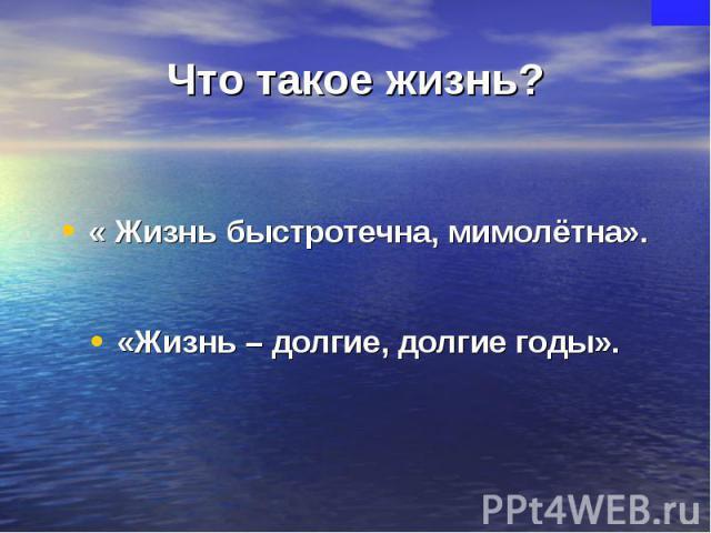 Что такое жизнь?« Жизнь быстротечна, мимолётна».«Жизнь – долгие, долгие годы».