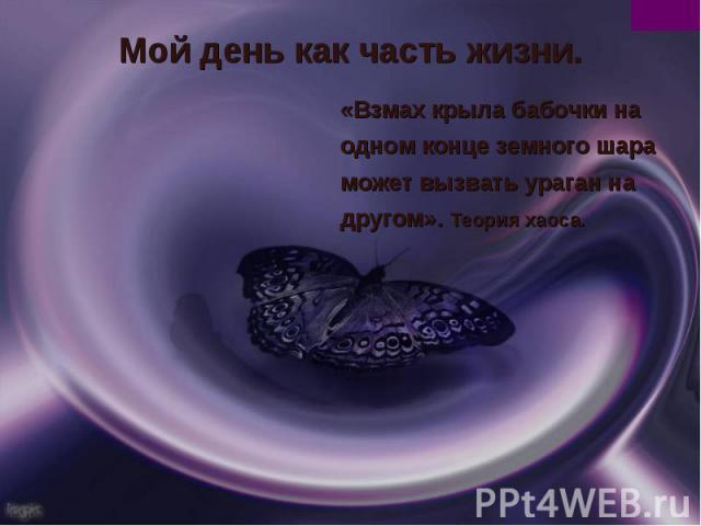 Мой день как часть жизни.«Взмах крыла бабочки на одном конце земного шара может вызвать ураган на другом». Теория хаоса.