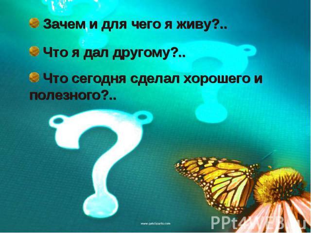Зачем и для чего я живу?.. Что я дал другому?..Что сегодня сделал хорошего и полезного?..