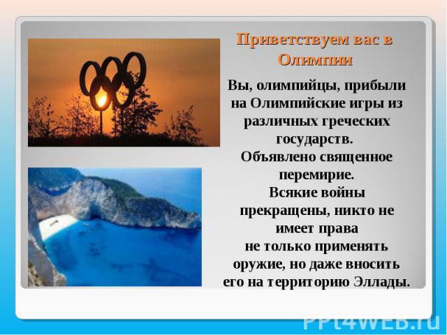 Приветствуем вас в ОлимпииВы, олимпийцы, прибыли на Олимпийские игры изразличных греческих государств. Объявлено священное перемирие.Всякие войны прекращены, никто не имеет праване только применять оружие, но даже вносить его на территорию Эллады.