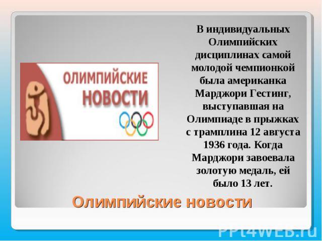 В индивидуальных Олимпийских дисциплинах самой молодой чемпионкой была американка Марджори Гестинг, выступавшая на Олимпиаде в прыжках с трамплина 12 августа 1936 года. Когда Марджори завоевала золотую медаль, ей было 13 лет.