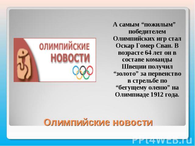 """А самым """"пожилым"""" победителем Олимпийских игр стал Оскар Гомер Сван. В возрасте 64 лет он в составе команды Швеции получил """"золото"""" за первенство в стрельбе по """"бегущему оленю"""" на Олимпиаде 1912 года."""