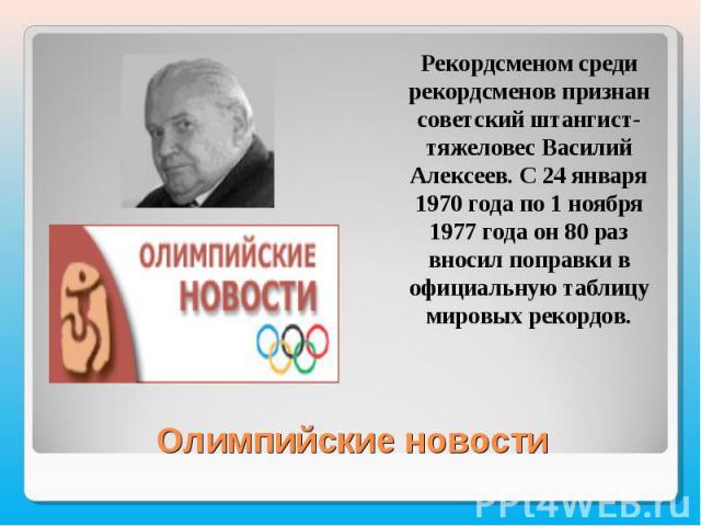 Рекордсменом среди рекордсменов признан советский штангист-тяжеловес Василий Алексеев. С 24 января 1970 года по 1 ноября 1977 года он 80 раз вносил поправки в официальную таблицу мировых рекордов.