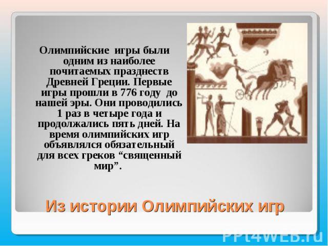 Олимпийские игры были одним из наиболее почитаемых празднеств Древней Греции. Первые игры прошли в 776 году до нашей эры. Они проводились 1 раз в четыре года и продолжались пять дней. На время олимпийских игр объявлялся обязательный для всех греков …