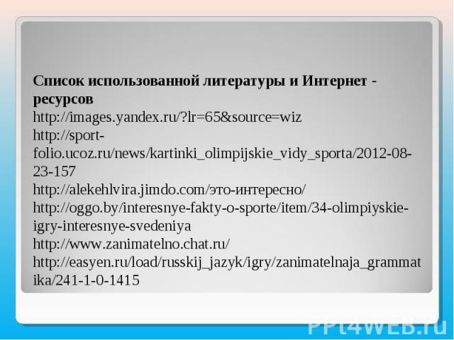 Список использованной литературы и Интернет - ресурсовhttp://images.yandex.ru/?lr=65&source=wizhttp://sport-folio.ucoz.ru/news/kartinki_olimpijskie_vidy_sporta/2012-08-23-157http://alekehlvira.jimdo.com/это-интересно/http://oggo.by/interesnye-fakty-…