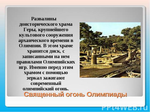 Развалины доисторического храма Геры, крупнейшего культового сооружения архаического времени в Олимпии. В этом храме хранится диск, с записанными на нем правилами Олимпийских игр. Именно перед этим храмом с помощью зеркал зажигают современный олимпи…