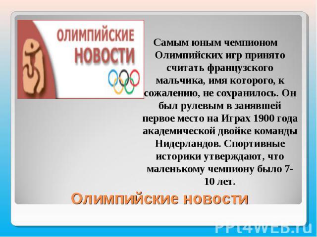 Самым юным чемпионом Олимпийских игр принято считать французского мальчика, имя которого, к сожалению, не сохранилось. Он был рулевым в занявшей первое место на Играх 1900 года академической двойке команды Нидерландов. Спортивные историки утверждают…