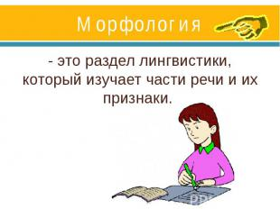 Морфология- это раздел лингвистики, который изучает части речи и их признаки.