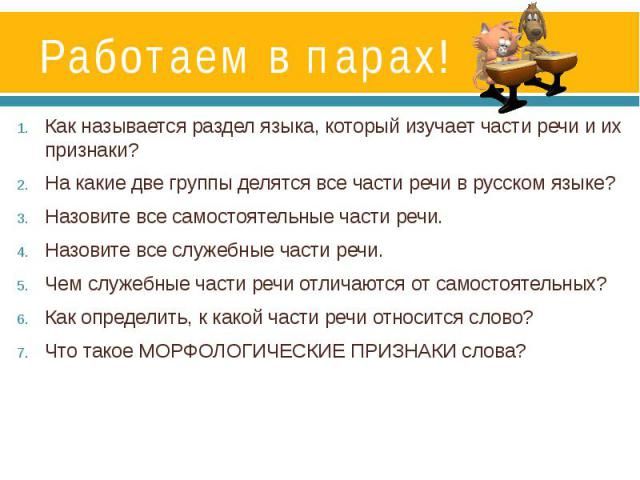 Работаем в парах! Как называется раздел языка, который изучает части речи и их признаки? На какие две группы делятся все части речи в русском языке? Назовите все самостоятельные части речи.Назовите все служебные части речи.Чем служебные части речи о…