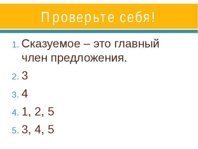 Проверьте себя!Сказуемое – это главный член предложения.341, 2, 53, 4, 5