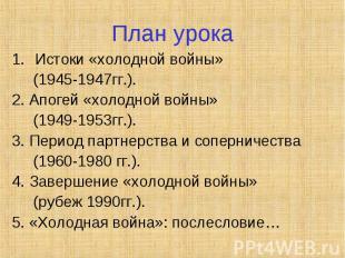 План урокаИстоки «холодной войны» (1945-1947гг.).2. Апогей «холодной войны» (194