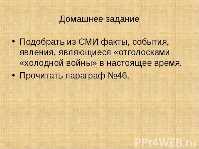 Домашнее заданиеПодобрать из СМИ факты, события, явления, являющиеся «отголосками «холодной войны» в настоящее время.Прочитать параграф №46.