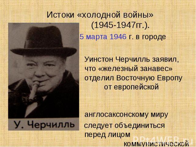 Истоки «холодной войны» (1945-1947гг.). 5 марта 1946 г. в городе Фултон Уинстон Черчилль заявил, что «железный занавес» отделил Восточную Европу от европейской цивилизации и англосаксонскому миру следует объединиться перед лицом коммунистической угрозы.