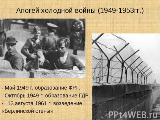 Апогей холодной войны (1949-1953гг.)- Май 1949 г. образование ФРГ.- Октябрь 1949 г. образование ГДР.13 августа 1961 г. возведение«Берлинской стены»