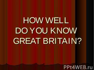 HOW WELL DO YOU KNOW GREAT BRITAIN?