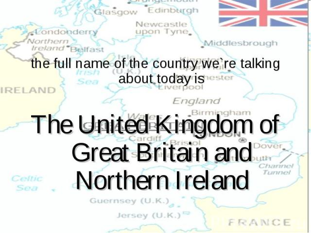 the full name of the country we`re talking about today isThe United Kingdom of Great Britain and Northern Ireland