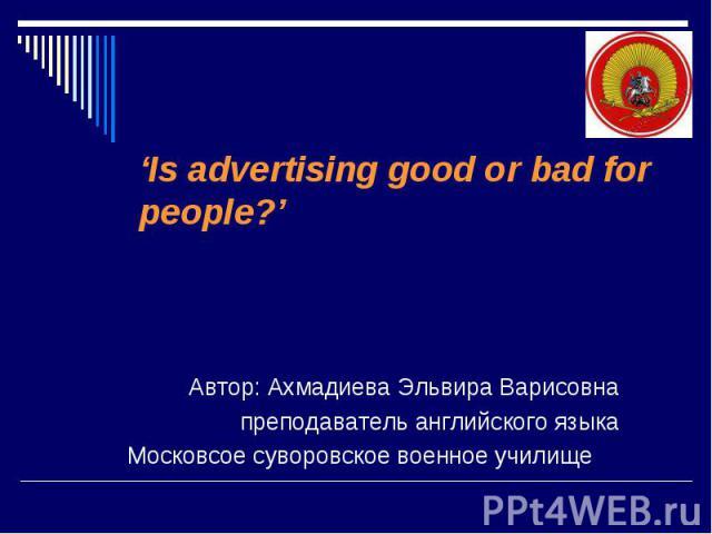 'Is advertising good or bad for people?'Автор: Ахмадиева Эльвира Варисовнапреподаватель английского языкаМосковсое суворовское военное училище