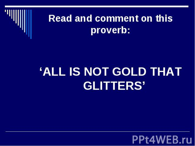 Read and comment on this proverb:'ALL IS NOT GOLD THAT GLITTERS'