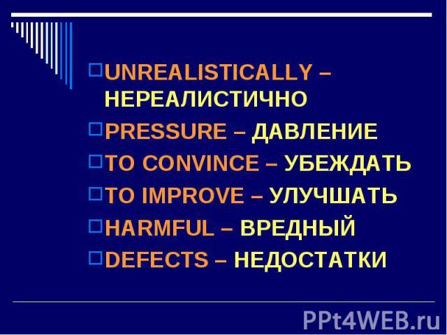 UNREALISTICALLY – НЕРЕАЛИСТИЧНО PRESSURE – ДАВЛЕНИЕ TO CONVINCE – УБЕЖДАТЬ TO IMPROVE – УЛУЧШАТЬ HARMFUL – ВРЕДНЫЙDEFECTS – НЕДОСТАТКИ