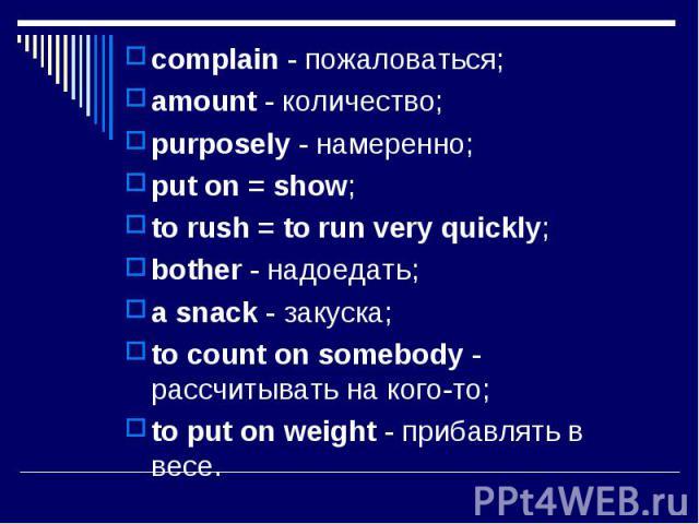 complain - пожаловаться;complain - пожаловаться;amount - количество;purposely - намеренно;put on = show;to rush = to run very quickly;bother - надоедать;a snack - закуска;to count on somebody - рассчитывать на кого-то; to put on weight - прибавлять …