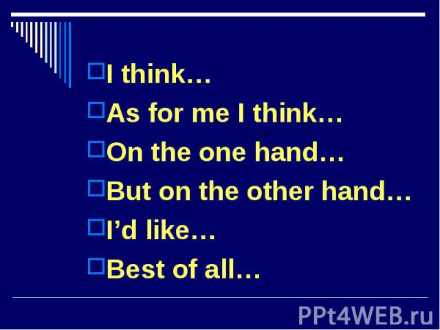 I think…I think…As for me I think…On the one hand…But on the other hand…I'd like…Best of all…