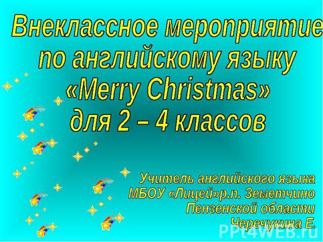 Внеклассное мероприятие по английскому языку «Merry Christmas»для 2 – 4 классов Учитель английского языка МБОУ «Лицей»р.п. Земетчино Пензенской области Черечукина Е