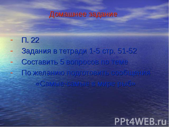 П. 22П. 22Задания в тетради 1-5 стр. 51-52Составить 5 вопросов по темеПо желанию подготовить сообщения «Самые-самые в мире рыб»
